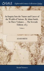 An Inquiry Into the Nature and Causes of the Wealth of Nations. By Adam Smith, ... In Three Volumes. ... The Seventh Edition. of 3; Volume 1, Smith Adam