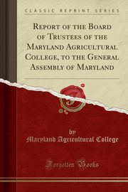 Report of the Board of Trustees of the Maryland Agricultural College, to the General Assembly of Maryland (Classic Reprint), College Maryland Agricultural