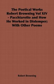 The Poetical Works Robert Browning Vol XIV - Pacchiarotto and How He Worked in Distemper; With Other Poems, Browning Robert