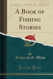 A Book of Fishing Stories (Classic Reprint), Aflalo Frederick G.