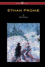 Ethan Frome (Wisehouse Classics Edition - With an Introduction by Edith Wharton), Wharton Edith