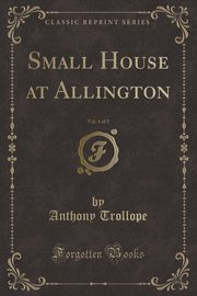 Small House at Allington, Vol. 1 of 2 (Classic Reprint), Trollope Anthony