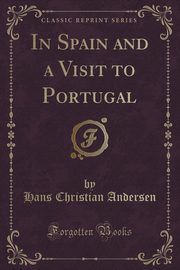 In Spain and a Visit to Portugal (Classic Reprint), Andersen Hans Christian