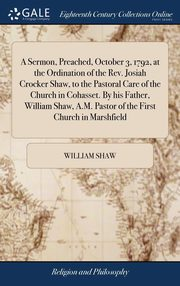 A Sermon, Preached, October 3, 1792, at the Ordination of the Rev. Josiah Crocker Shaw, to the Pastoral Care of the Church in Cohasset. By his Father, William Shaw, A.M. Pastor of the First Church in Marshfield, Shaw William