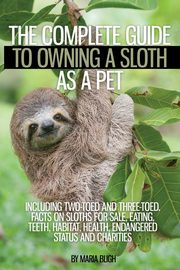 The Complete Guide to Owning a Sloth as a Pet including Two-Toed and Three-Toed.  Facts on Sloths for Sale, Eating, Teeth, Habitat, Health, Endangered Status and Charities, Bligh Maria