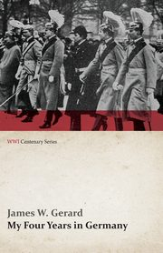 My Four Years in Germany (WWI Centenary Series), Gerard James W.