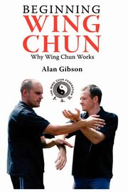 Beginning Wing Chun Why Wing Chun Works, Gibson Alan