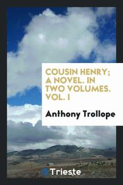 Cousin Henry; A Novel. In Two Volumes. Vol. I, Trollope Anthony