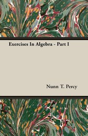 Exercises In Algebra - Part I, Percy Nunn T.