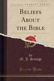 Beliefs About the Bible (Classic Reprint), Savage M. J.