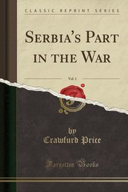Serbia's Part in the War, Vol. 1 (Classic Reprint), Price Crawfurd