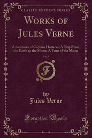 Adventures of Captain Hatteras; A Trip From the Earth to the Moon; A Tour of the Moon (Classic Reprint), Verne Jules