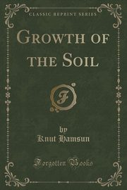 Growth of the Soil (Classic Reprint), Hamsun Knut