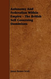 Autonomy and Federation Within Empire - The British Self Governing Dominions, Scott James Brown