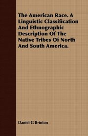 The American Race. A Linguistic Classification And Ethnographic Description Of The Native Tribes Of North And South America., Brinton Daniel G