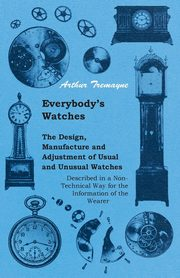 Everybody's Watches - The Design, Manufacture and Adjustment of Usual and Unusual Watches Described in a Non-Technical Way for the Information of the Wearer, Tremayne Athur