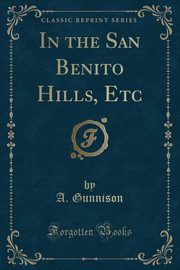 In the San Benito Hills, Etc (Classic Reprint), Gunnison A.
