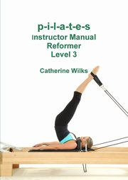 p-i-l-a-t-e-s Instructor Manual Reformer Level 3, Wilks Catherine