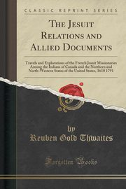 The Jesuit Relations and Allied Documents, Thwaites Reuben Gold