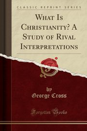 What Is Christianity? A Study of Rival Interpretations (Classic Reprint), Cross George