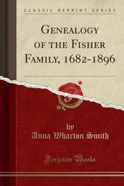 Genealogy of the Fisher Family, 1682-1896 (Classic Reprint), Smith Anna Wharton