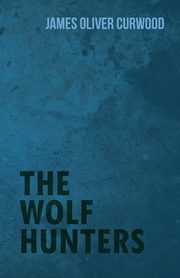 The Wolf Hunters, Curwood James Oliver