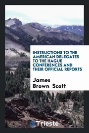 Instructions to the American Delegates to the Hague Conferences and Their Official Reports, Scott James Brown