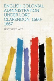 English Colonial Administration Under Lord Clarendon, 1660-1667, Kaye Percy Lewis