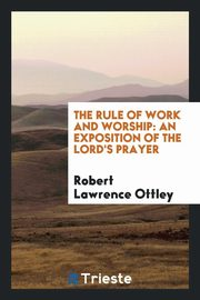 ksiazka tytuł: The rule of work and worship autor: Ottley Robert Lawrence