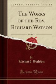 The Works of the Rev. Richard Watson, Vol. 9 of 13 (Classic Reprint), Watson Richard