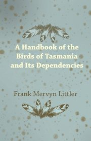 A Handbook of the Birds of Tasmania and Its Dependencies, Littler Frank Mervyn