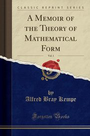 A Memoir of the Theory of Mathematical Form, Vol. 1 (Classic Reprint), Kempe Alfred Bray