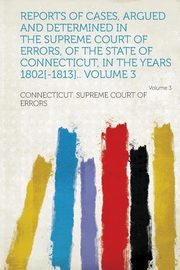Reports of Cases, Argued and Determined in the Supreme Court of Errors, of the State of Connecticut, in the Years 1802[-1813].. Volume 3 Volume 3, Errors Connecticut Supreme Court of