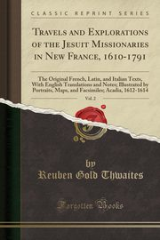 Travels and Explorations of the Jesuit Missionaries in New France, 1610-1791, Vol. 2, Thwaites Reuben Gold