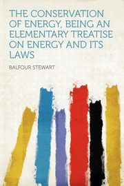 The Conservation of Energy, Being an Elementary Treatise on Energy and Its Laws, Stewart Balfour