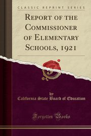 ksiazka tytuł: Report of the Commissioner of Elementary Schools, 1921 (Classic Reprint) autor: Education California State Board of
