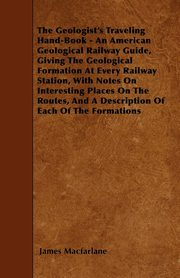 The Geologist's Traveling Hand-Book - An American Geological Railway Guide, Giving The Geological Formation At Every Railway Station, With Notes On Interesting Places On The Routes, And A Description Of Each Of The Formations, Macfarlane James