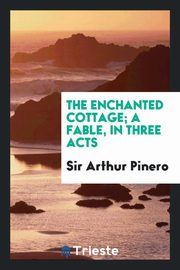 The enchanted cottage; a fable, in three acts, Pinero Sir Arthur