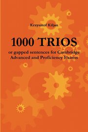1000 TRIOS or gapped sentences for Cambridge Advanced and Proficiency Exams, Kiljan Krzysztof