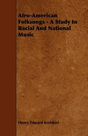 Afro-American Folksongs - A Study In Racial And National Music, Krehbiel Henry Edward