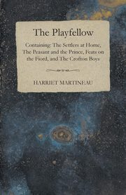 The Playfellow - Containing The Settlers At Home, The Peasant And The Prince, Feats On The World, The Crofton Boys, Martineau Harriet