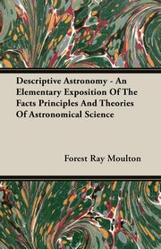 Descriptive Astronomy - An Elementary Exposition Of The Facts Principles And Theories Of Astronomical Science, Moulton Forest Ray