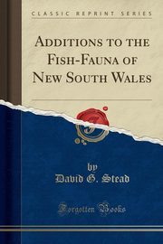 Additions to the Fish-Fauna of New South Wales (Classic Reprint), Stead David G.