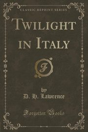 Twilight in Italy (Classic Reprint), Lawrence D. H.