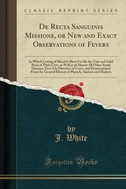 De Recta Sanguinis Missione, or New and Exact Observations of Fevers, White J.