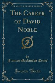 The Career of David Noble (Classic Reprint), Keyes Frances Parkinson