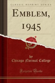 Emblem, 1945 (Classic Reprint), College Chicago Normal