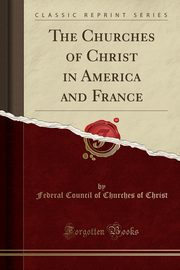 The Churches of Christ in America and France (Classic Reprint), Christ Federal Council of Churches of