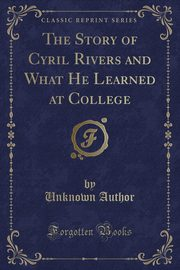 The Story of Cyril Rivers and What He Learned at College (Classic Reprint), Author Unknown