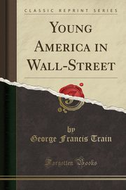 Young America in Wall-Street (Classic Reprint), Train George Francis